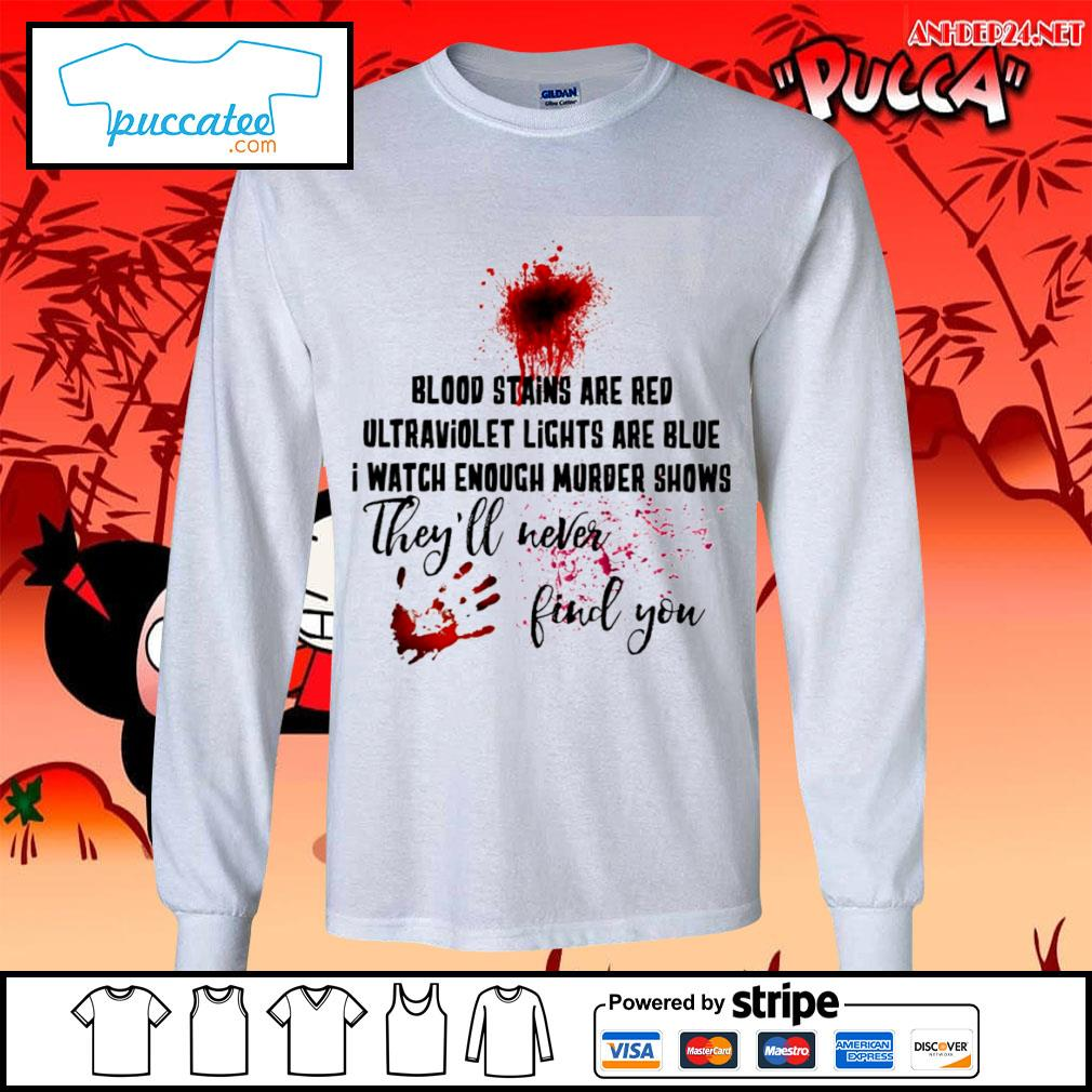 Hand print blood stains are red ultraviolet lights are blue I watch enough murder shows they'll never find you s longsleeve-tee.jpg
