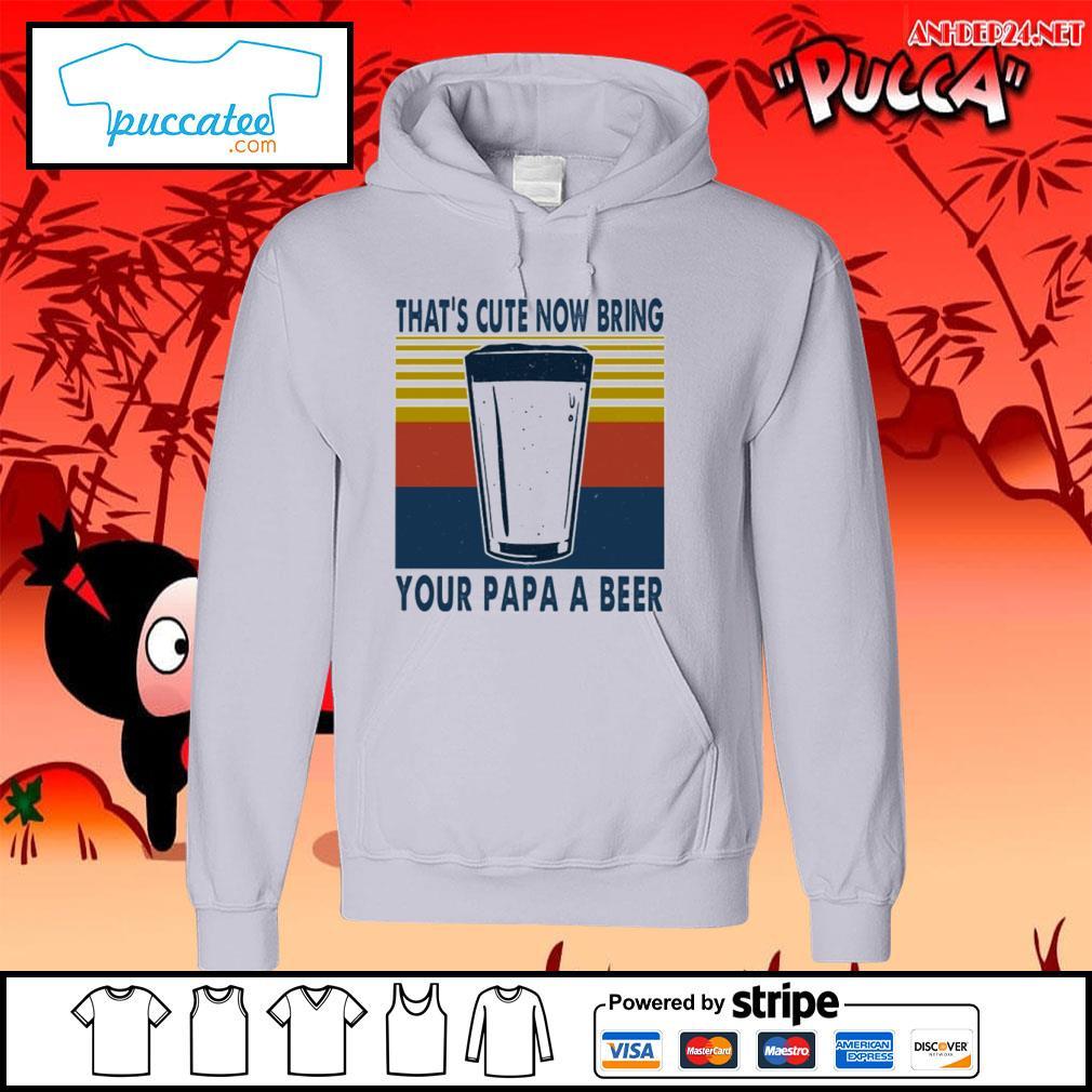That's cute now bring your papa a beer vintage s hoodie.jpg
