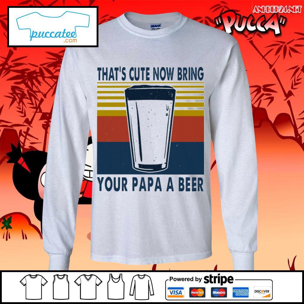 That's cute now bring your papa a beer vintage s longsleeve-tee.jpg
