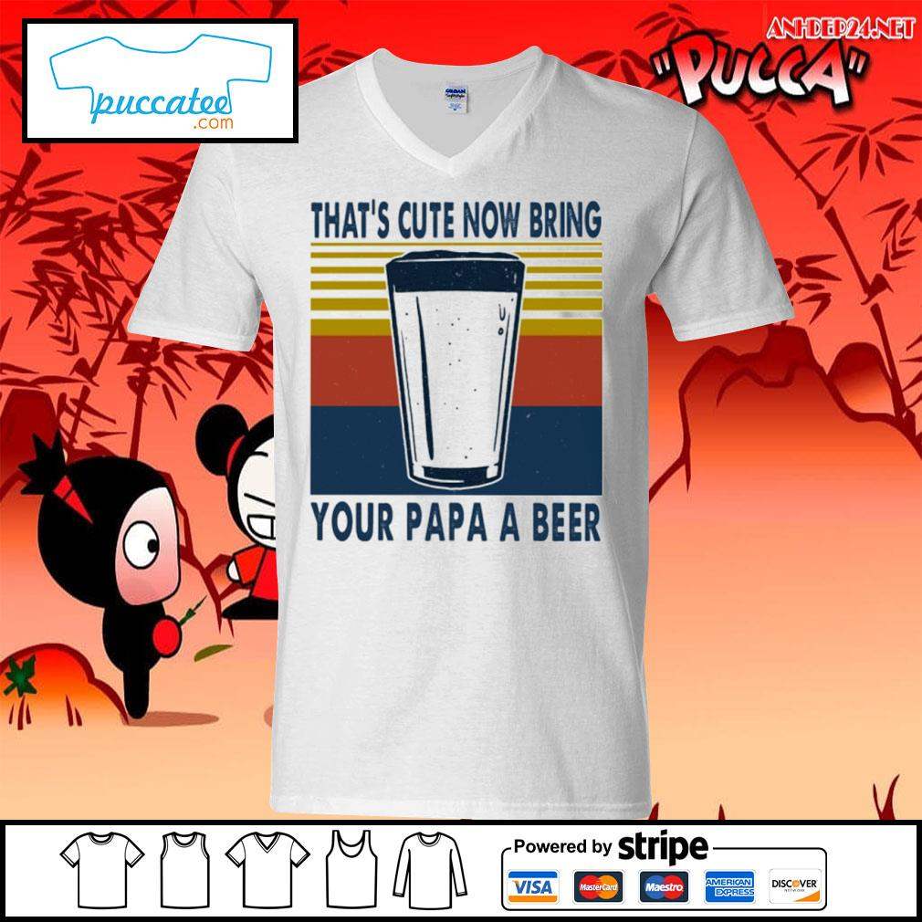 That's cute now bring your papa a beer vintage shirt